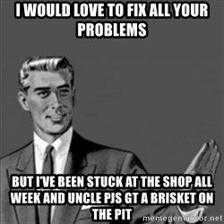 Correction Guy - I would love to fix all your problems But I've been stuck at the shop all week and uncle pjs gt a brisket on the pit