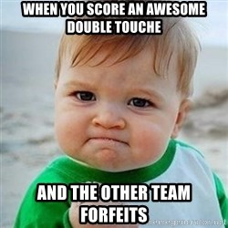 Victory Baby - When you score an awesome double touche and the other team forfeits