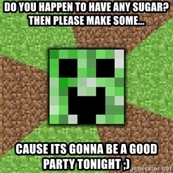 Minecraft Creeper - do you happen to have any sugar? then please make some... cause its gonna be a good party tonight ;)