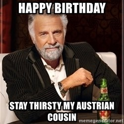 The Most Interesting Man In The World - Happy Birthday Stay thirsty my Austrian Cousin