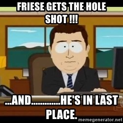 south park aand it's gone - Friese gets the hole shot !!! ...and.............he's in last place.