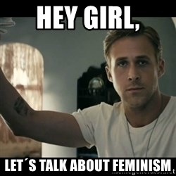 ryan gosling hey girl - Hey girl, let´s talk about feminism
