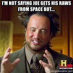 ancient alien guy - I'm not saying joe gets his raws from space but....