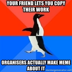 Socially Awesome Awkward Penguin - Your friend lets you copy their work organisers actually make meme about it