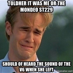 Dawson Crying - Toldher it was me or the Mondeo st229  Should of heard the sound of the v6 when she left