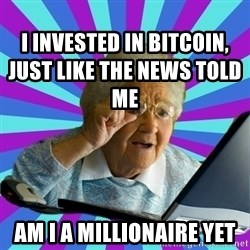 old lady - I invested in Bitcoin, just like the news told me Am i a Millionaire yet