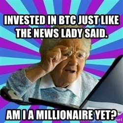 old lady - Invested in BTC just like the news lady said. Am I a MIllionaire yet?