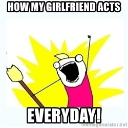 All the things - How my girlfriend acts Everyday!