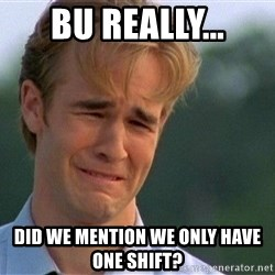 Dawson Crying - Bu really... did we mention we only have one shift?
