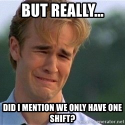 Dawson Crying - But Really... did i mention we only have one shift?