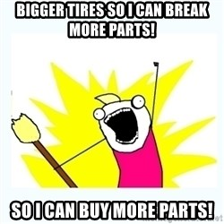 All the things - Bigger tires so I can break more parts! So I can buy more parts!