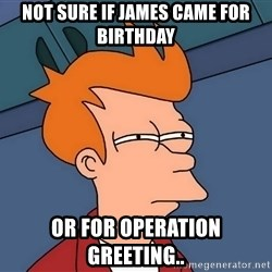 Futurama Fry - Not sure if James came for birthday Or for operation greeting..