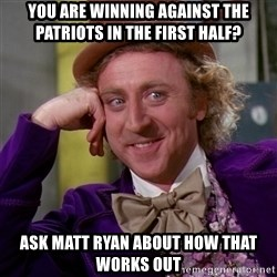 Willy Wonka - YOU are winning against the patriots in the first half? ask matt ryan about how that works out