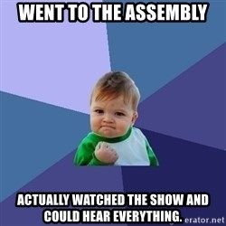 Success Kid - Went to the assembly Actually watched the show and could hear everything.