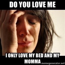 crying girl sad - do you love me i only love my bed and my momma