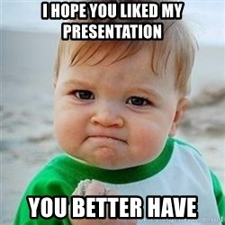 Victory Baby - I hope you liked my presentation You better have