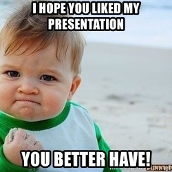 Victory Baby - i hope you liked my presentation you better have!
