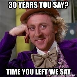 WillyWonka - 30 years you say? Time you left we say