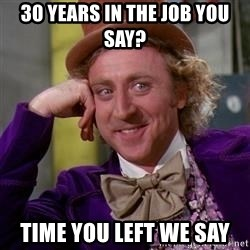 WillyWonka - 30 years in the job you say? Time you left we say