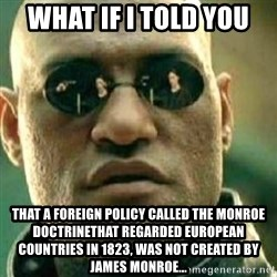 What If I Told You - What if i told you That a foreign policy called the monroe doctrinethat regarded european countries in 1823, was not created by james monroe...