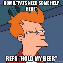 """Futurama Fry - Romo,""""Pats need some help here"""" Refs,""""Hold my beer"""""""