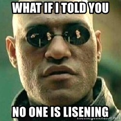 What if I told you / Matrix Morpheus - What if I told you no one is lisening