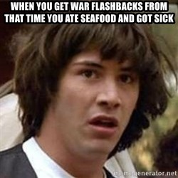 Conspiracy Keanu - when you get war flashbacks from that time you ate seafood and got sick