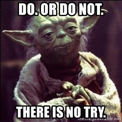 Advice Yoda - do. or do not. there is no try.