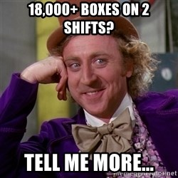 Willy Wonka - 18,000+ Boxes on 2 Shifts? Tell me More...