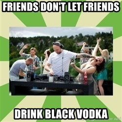 Angry DJ - Friends don't let friends Drink Black Vodka
