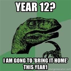 Philosoraptor - YEAR 12? I AM GONG TO 'BRING IT HOME' THIS YEAR1