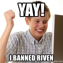 First Day on the internet kid - YAY! I banned riven