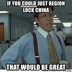 Yeah If You Could Just - If you could just region lock China  That would be great
