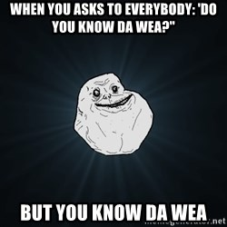 """Forever Alone - When you asks to everybody: 'do you know da wea?"""" but you know da wea"""