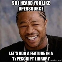 Yo Dawg - So I heard you like opensource let's add a feature in a typescript library