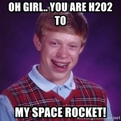 Bad Luck Brian - Oh girl.. you are H2O2 to   my space rocket!