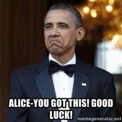 Not Bad Obama - Alice-you got this! Good Luck!