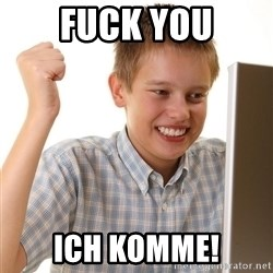 First Day on the internet kid - Fuck you ich komme!