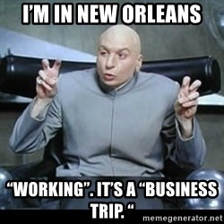 """dr. evil quotation marks - I'm in New Orleans """"Working"""". It's a """"business trip. """""""