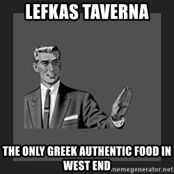 kill yourself guy blank - Lefkas Taverna The only Greek authentic food in West End