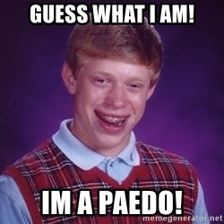 Bad Luck Brian - Guess what I am! Im a paedo!