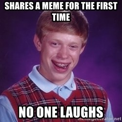 Bad Luck Brian - shares a meme for the first time no one laughs