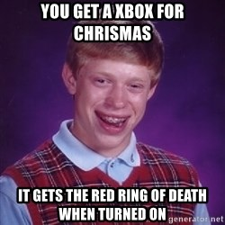 Bad Luck Brian - You get a xbox for chrismas it gets the red ring of death when turned on