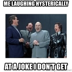 Dr. Evil Laughing - Me laughing hysterically at a joke I don't get