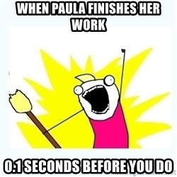All the things - when paula finishes her work  0.1 seconds before you do