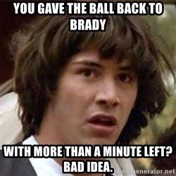 Conspiracy Keanu - You gave the ball back to Brady  with more than a minute left?  Bad idea.
