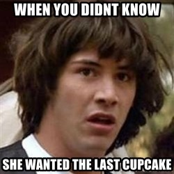 Conspiracy Keanu - when you didnt know  she wanted the last cupcake