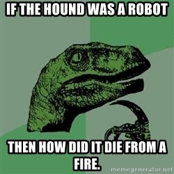 Philosoraptor - if the Hound was a robot then how did it die from a fire.