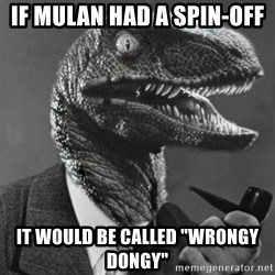 "Philosoraptor - If Mulan had a spin-off it would be called ""Wrongy Dongy"""