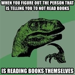 Philosoraptor - When you figure out the person that is telling you to not read books is reading books themselves